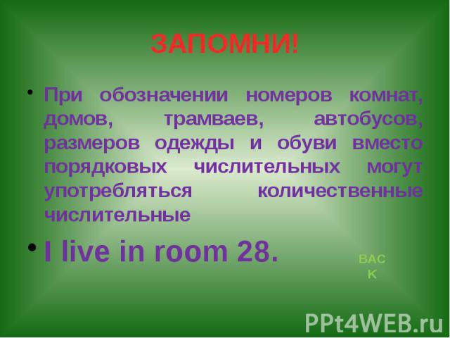 ЗАПОМНИ! При обозначении номеров комнат, домов, трамваев, автобусов, размеров одежды и обуви вместо порядковых числительных могут употребляться количественные числительные I live in room 28.