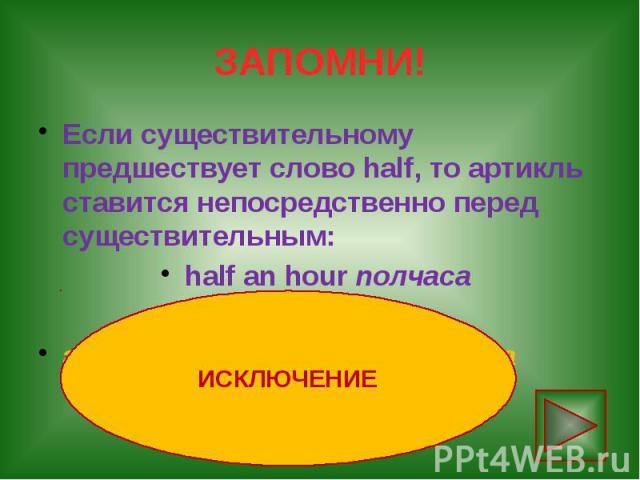 ЗАПОМНИ! Если существительному предшествует слово half, то артикль ставится непосредственно перед существительным: half an hour полчаса an hour and a half полтора часа