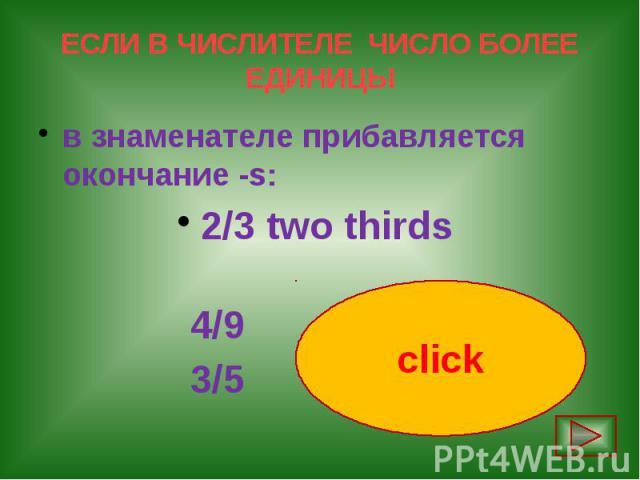 ЕСЛИ В ЧИСЛИТЕЛЕ ЧИСЛО БОЛЕЕ ЕДИНИЦЫ в знаменателе прибавляется окончание -s: 2/3 two thirds 4/9 four ninths 3/5 three fifths