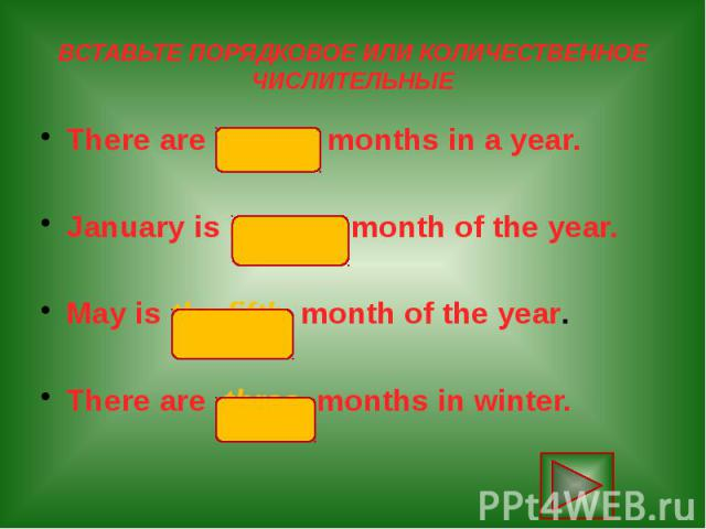 ВСТАВЬТЕ ПОРЯДКОВОЕ ИЛИ КОЛИЧЕСТВЕННОЕ ЧИСЛИТЕЛЬНЫЕ There are twelve months in a year. January is the first month of the year. May is the fifth month of the year. There are three months in winter.