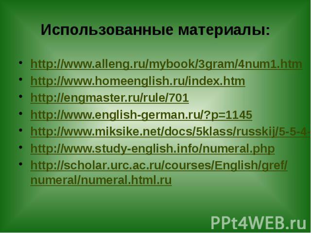 Использованные материалы: http://www.alleng.ru/mybook/3gram/4num1.htm http://www.homeenglish.ru/index.htm http://engmaster.ru/rule/701 http://www.english-german.ru/?p=1145 http://www.miksike.net/docs/5klass/russkij/5-5-4-1.htm http://www.study-engli…
