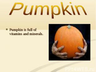 Pumpkin is full of vitamins and minerals.