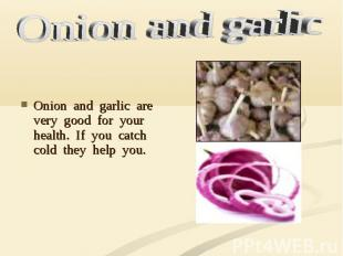 Onion and garlic are very good for your health. If you catch cold they help you.