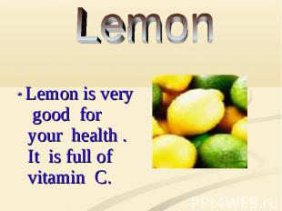 * Lemon is very good for your health . It is full of vitamin C.