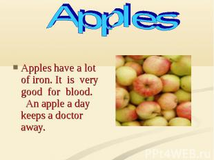 Apples have a lot of iron. It is very good for blood. An apple a day keeps a doc
