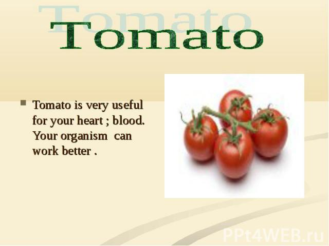 Tomato is very useful for your heart ; blood. Your organism can work better .