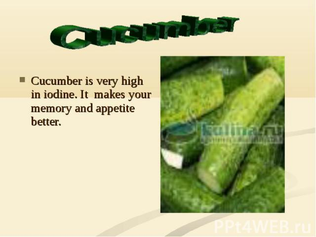 Cucumber is very high in iodine. It makes your memory and appetite better.