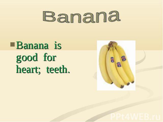 Banana is good for heart; teeth.