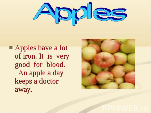 Apples have a lot of iron. It is very good for blood. An apple a day keeps a doctor away.
