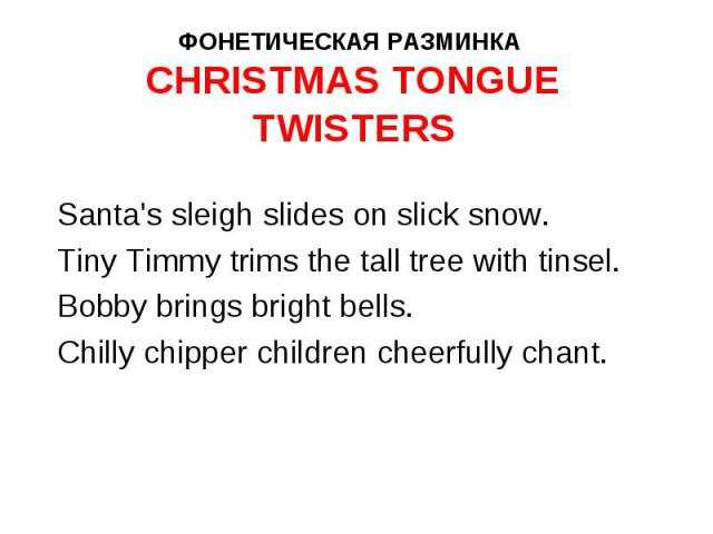Santa's sleigh slides on slick snow. Santa's sleigh slides on slick snow. Tiny Timmy trims the tall tree with tinsel. Bobby brings bright bells. Chilly chipper children cheerfully chant.