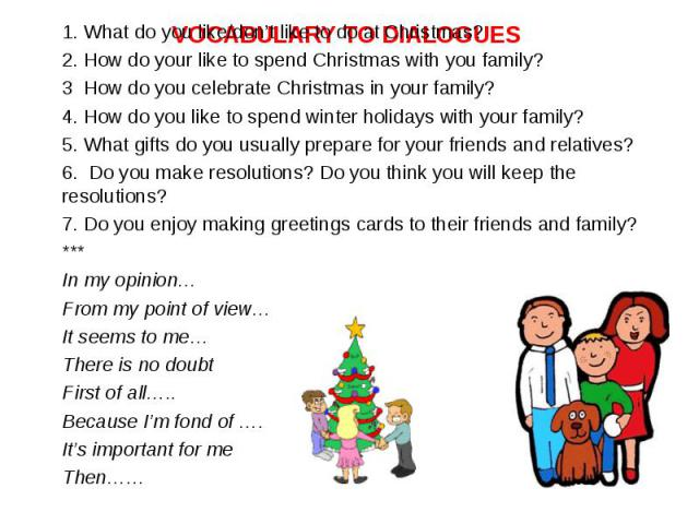 1. What do you like/don't like to do at Christmas? 1. What do you like/don't like to do at Christmas? 2. How do your like to spend Christmas with you family? 3 How do you celebrate Christmas in your family? 4. How do you like to spend winter holiday…