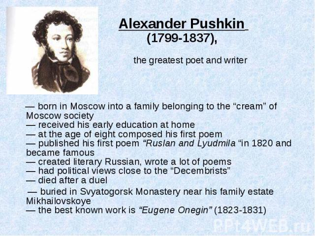 "— born in Moscow into a family belonging to the ""cream"" of Moscow society — received his early education at home — at the age of eight composed his first poem — published his first poem ""Ruslan and Lyudmila ""in 1820 and became famous — created liter…"
