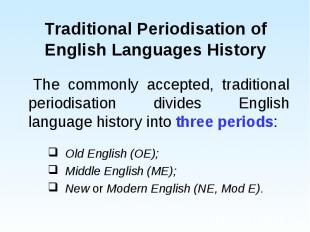 The commonly accepted, traditional periodisation divides English language histor