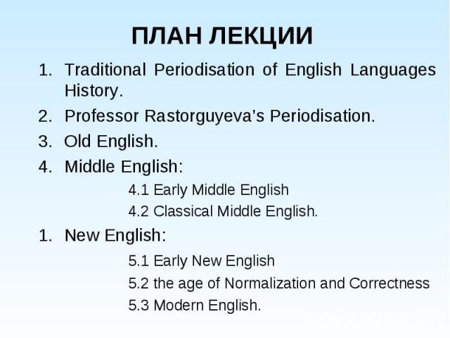 Traditional Periodisation of English Languages History. Traditional Periodisation of English Languages History. Professor Rastorguyeva's Periodisation. Old English. Middle English: 4.1 Early Middle English 4.2 Classical Middle English. New English: …