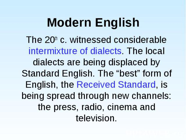"""The 20th c. witnessed considerable intermixture of dialects. The local dialects are being displaced by Standard English. The """"best"""" form of English, the Received Standard, is being spread through new channels: the press, radio, cinema and television…"""