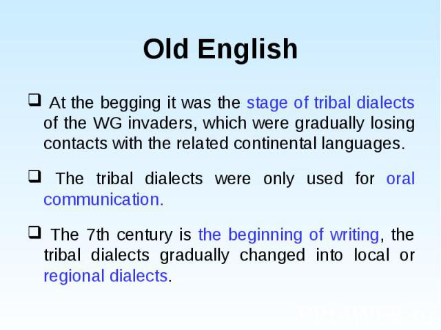 At the begging it was the stage of tribal dialects of the WG invaders, which were gradually losing contacts with the related continental languages. At the begging it was the stage of tribal dialects of the WG invaders, which were gradually losing co…