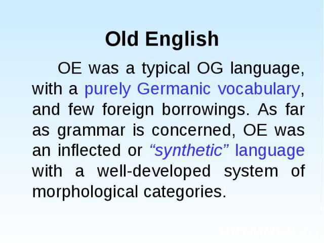 """OE was a typical OG language, with a purely Germanic vocabulary, and few foreign borrowings. As far as grammar is concerned, OE was an inflected or """"synthetic"""" language with a well-developed system of morphological categories. OE was a typical OG la…"""