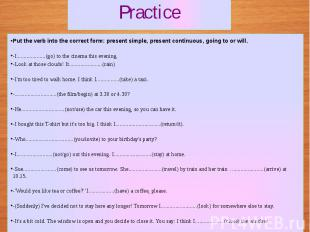 Practice Put the verb into the correct form: present simple, present continuous,
