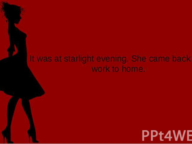 It was at starlight evening. She came back from work to home.