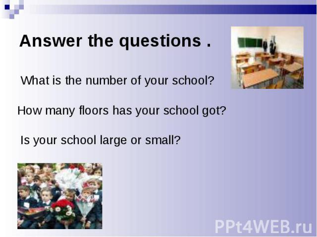 What is the number of your school? What is the number of your school? How many floors has your school got? Is your school large or small?