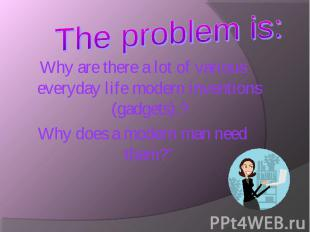 Why are there a lot of various everyday life modern inventions (gadgets).? Why a
