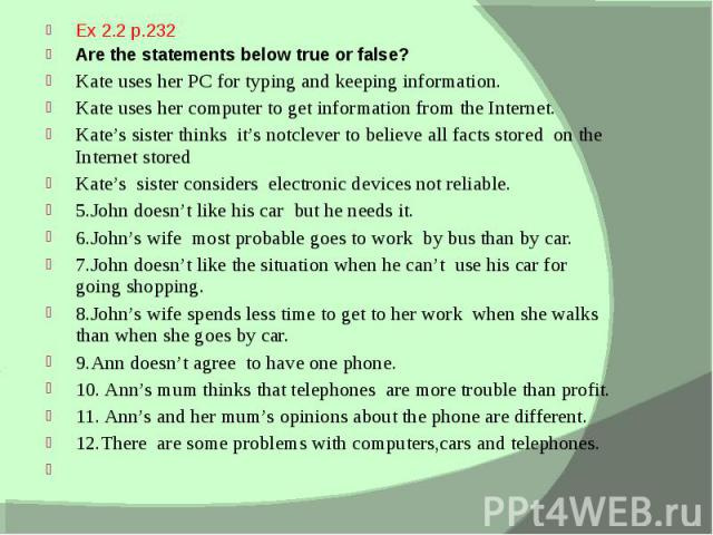 Ex 2.2 p.232 Ex 2.2 p.232 Are the statements below true or false? Kate uses her PC for typing and keeping information. Kate uses her computer to get information from the Internet. Kate's sister thinks it's notclever to believe all facts stored on th…