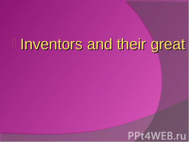 Inventors and their great inventions Inventors and their great inventions