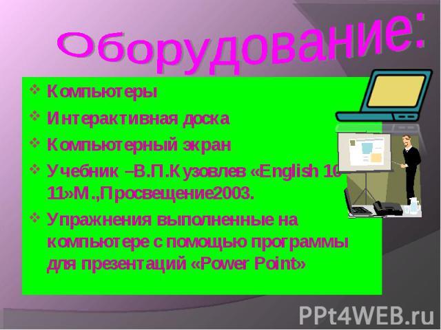 Компьютеры Компьютеры Интерактивная доска Компьютерный экран Учебник –В.П.Кузовлев «English 10-11»М.,Просвещение2003. Упражнения выполненные на компьютере с помощью программы для презентаций «Power Point»