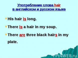 His hair is long. His hair is long. There is a hair in my soup. There are three