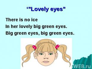 There is no ice There is no ice In her lovely big green eyes. Big green eyes, bi