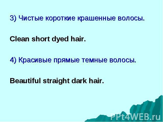 3) Чистые короткие крашенные волосы. 3) Чистые короткие крашенные волосы. Clean short dyed hair. 4) Красивые прямые темные волосы. Beautiful straight dark hair.