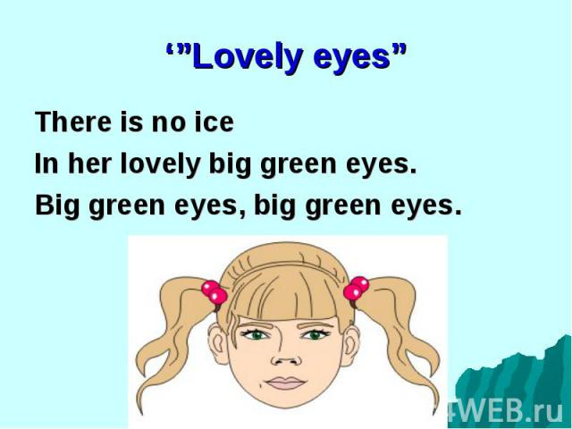 There is no ice There is no ice In her lovely big green eyes. Big green eyes, big green eyes.