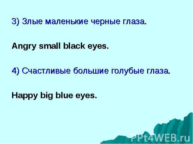 3) Злые маленькие черные глаза. 3) Злые маленькие черные глаза. Angry small black eyes. 4) Счастливые большие голубые глаза. Happy big blue eyes.