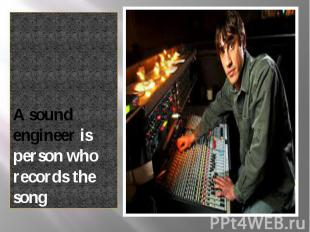 A sound engineer is person who records the song A sound engineer is person who r