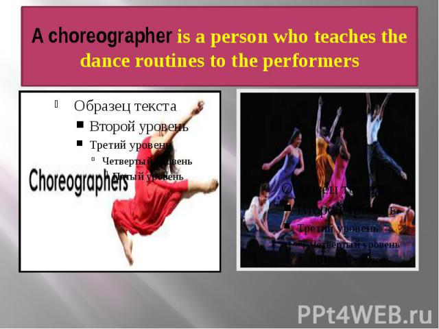 A choreographer is a person who teaches the dance routines to the performers