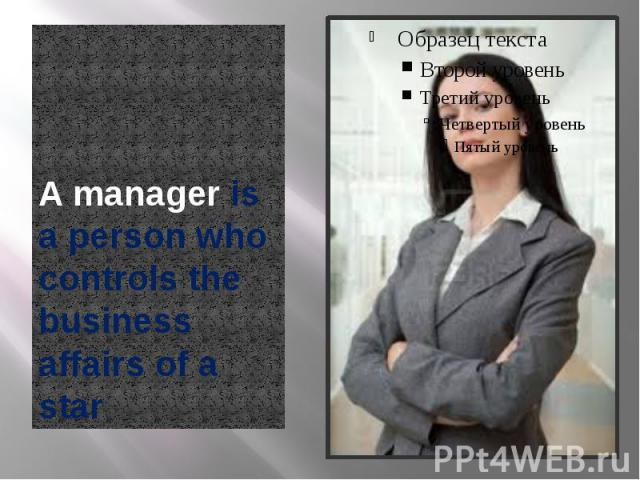 A manager is a person who controls the business affairs of a star A manager is a person who controls the business affairs of a star