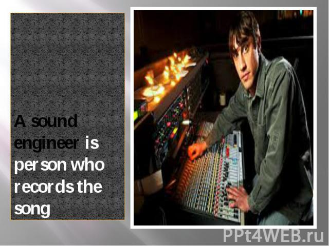 A sound engineer is person who records the song A sound engineer is person who records the song