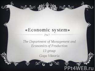 «Economic system» The Department of Management and Economics of Production 13 gr