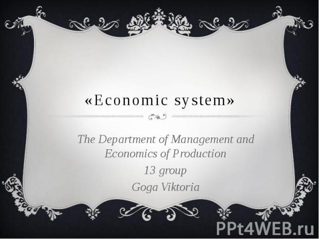 «Economic system» The Department of Management and Economics of Production 13 group Goga Viktoria