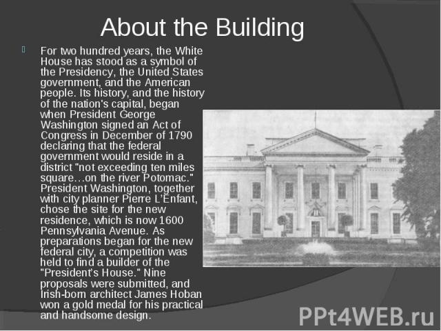 For two hundred years, the White House has stood as a symbol of the Presidency, the United States government, and the American people. Its history, and the history of the nation's capital, began when President George Washington signed an Act of Cong…