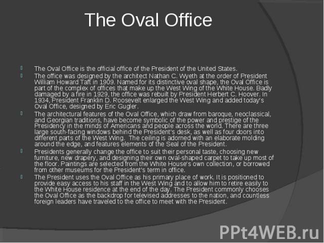 The Oval Office is the official office of the President of the United States. The office was designed by the architect Nathan C. Wyeth at the order of President William Howard Taft in 1909. Named for its distinctive oval shape, the Oval Office is pa…