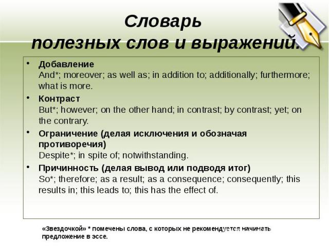 Cловарь полезных слов и выражений. Добавление And*; moreover; as well as; in addition to; additionally; furthermore; what is more. Контраст But*; however; on the other hand; in contrast; by contrast; yet; on the contrary. Ограничение (делая исключен…