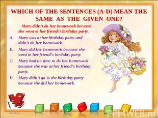 Mary didn't do her homework because she went to her friend's birthday party. Mar