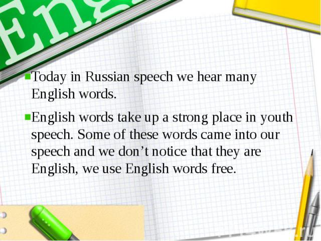 Today in Russian speech we hear many English words. English words take up a strong place in youth speech. Some of these words came into our speech and we don't notice that they are English, we use English words free.