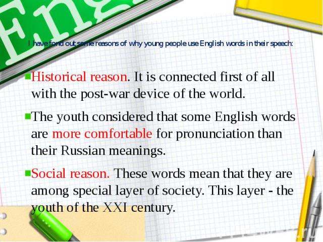 I have fond out some reasons of why young people use English words in their speech: Historical reason. It is connected first of all with the post-war device of the world. The youth considered that some English words are more comfortable for pronunci…