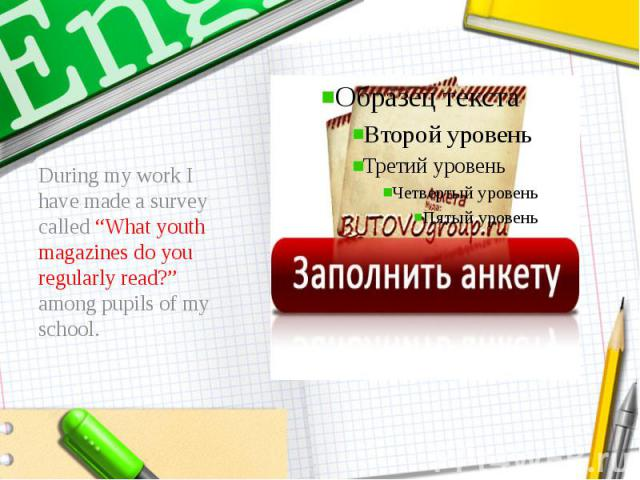 """During my work I have made a survey called """"What youth magazines do you regularly read?"""" among pupils of my school."""