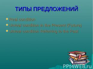 Real condition Real condition Unreal condition in the Present (Future) Unreal co