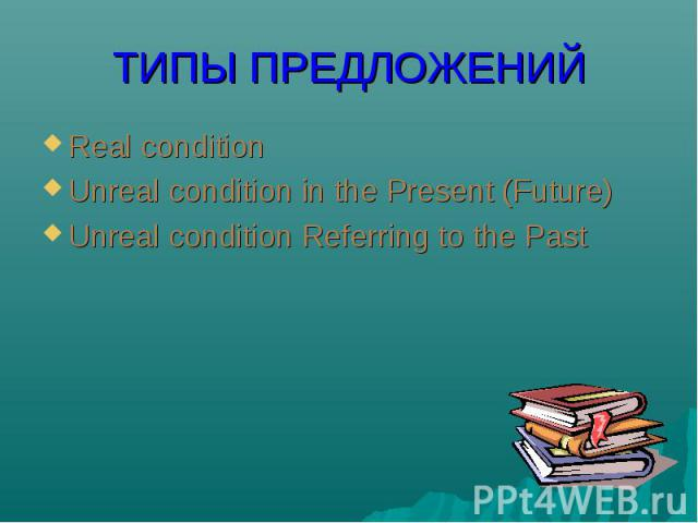Real condition Real condition Unreal condition in the Present (Future) Unreal condition Referring to the Past