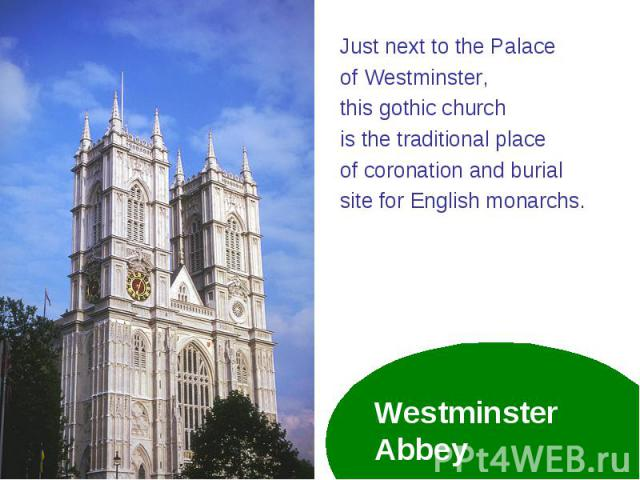 Just next to the Palace Just next to the Palace of Westminster, this gothic church is the traditional place of coronation and burial site for English monarchs.