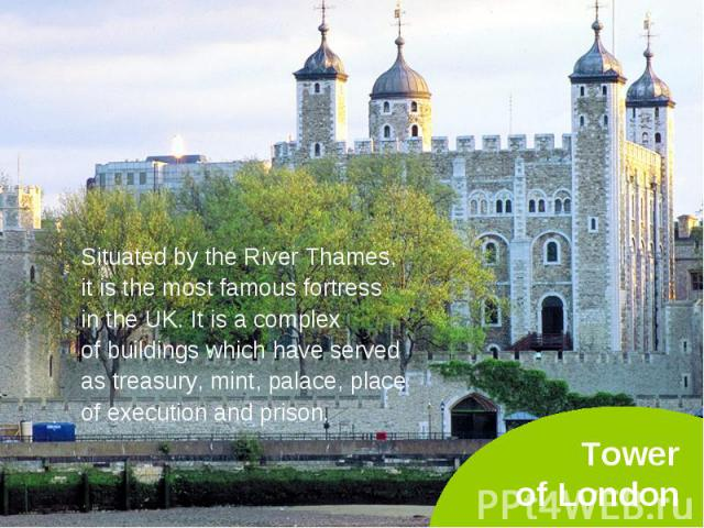 Situated by the River Thames, Situated by the River Thames, it is the most famous fortress in the UK. It is a complex of buildings which have served as treasury, mint, palace, place of execution and prison.